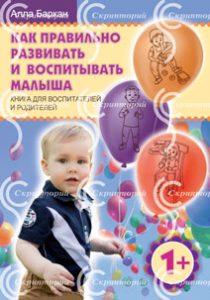 «Как правильно развивать и воспитывать малыша». Книга для воспитателей и родителей.