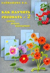 «Как научить рисовать-2. Цветы, ягоды, насекомые»